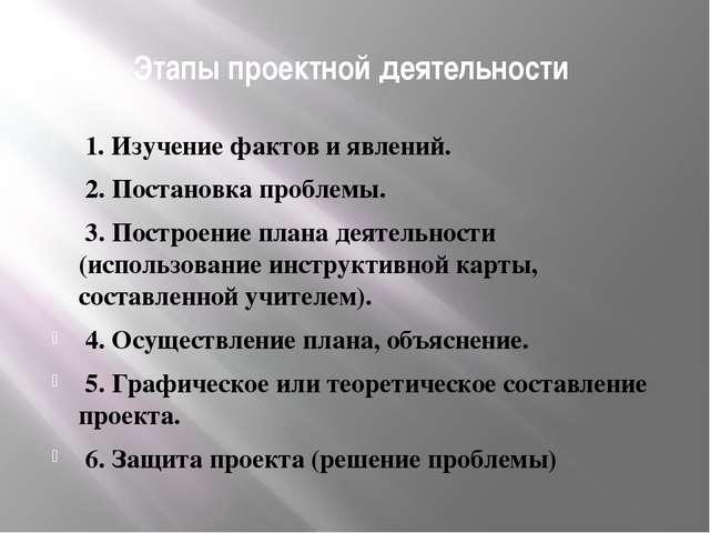 Этапы проектной деятельности 1. Изучение фактов и явлений. 2. Постановка проб...