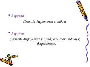 2 группа Составь выражение к задаче 3 группа Составь выражение и придумай сво