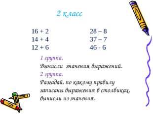 2 класс 16 + 2 28 – 8 14 + 4 37 – 7 12 + 6 46 - 6 1 группа. Вычисли значения