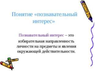 Понятие «познавательный интерес» Познавательный интерес – это избирательная н