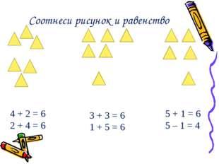 Соотнеси рисунок и равенство 4 + 2 = 6 2 + 4 = 6 3 + 3 = 6 1 + 5 = 6 5 + 1 =