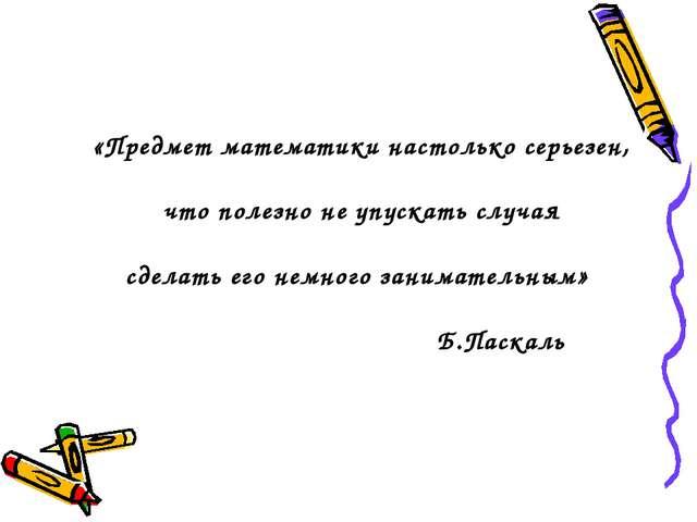 «Предмет математики настолько серьезен, что полезно не упускать случая сделат...