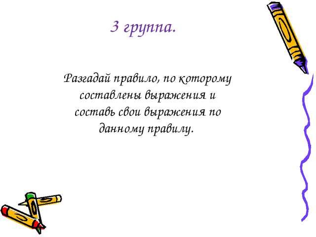 3 группа. Разгадай правило, по которому составлены выражения и составь свои в...