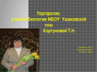 Портфолио учителя биологии МБОУ Ушаковской сош Кортуновой Т.Н. Стаж работы: 3