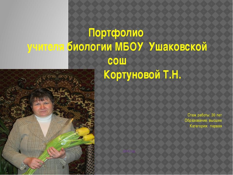 Портфолио учителя биологии МБОУ Ушаковской сош Кортуновой Т.Н. Стаж работы: 3...