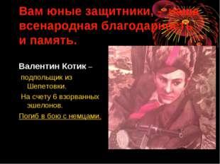Вам юные защитники, - наша всенародная благодарность и память. Валентин Котик