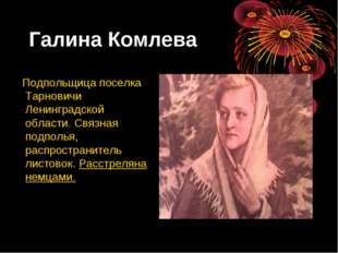 Галина Комлева Подпольщица поселка Тарновичи Ленинградской области. Связная п