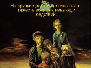 На хрупкие детские плечи легла тяжесть военных невзгод и бедствий.