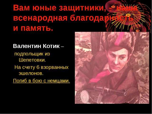 Вам юные защитники, - наша всенародная благодарность и память. Валентин Котик...