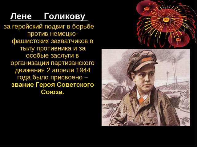 Лене Голикову за геройский подвиг в борьбе против немецко-фашистских захватчи...