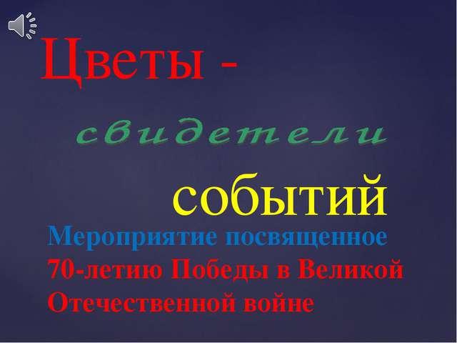 Мероприятие посвященное 70-летию Победы в Великой Отечественной войне Цветы -...