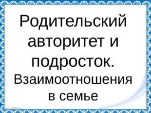 Родительский авторитет и подросток. Взаимоотношения в семье http://linda6035.