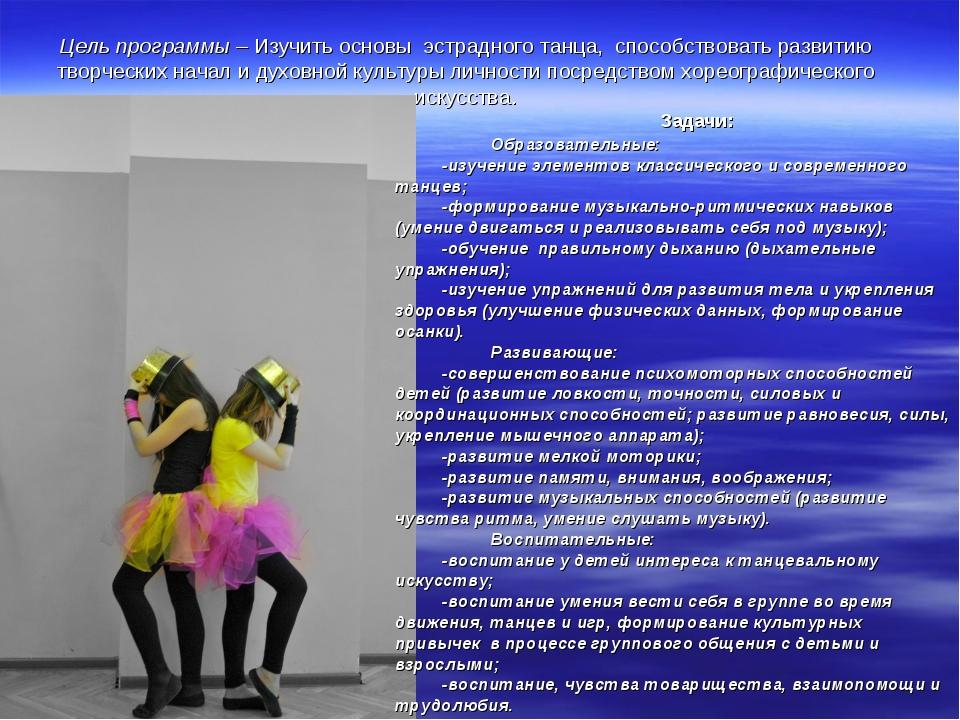 Цель программы – Изучить основы эстрадного танца, способствовать развитию тво...