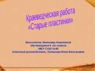Выполнила: Инюшева Анастасия обучающаяся 6 «Б» класса МБУ СОШ №48 Классный р