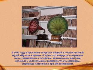 В 1993 году в Ярославле открылся первый в России частный музей «Музыка и врем