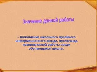 – пополнение школьного музейного информационного фонда, пропаганда краеведчес