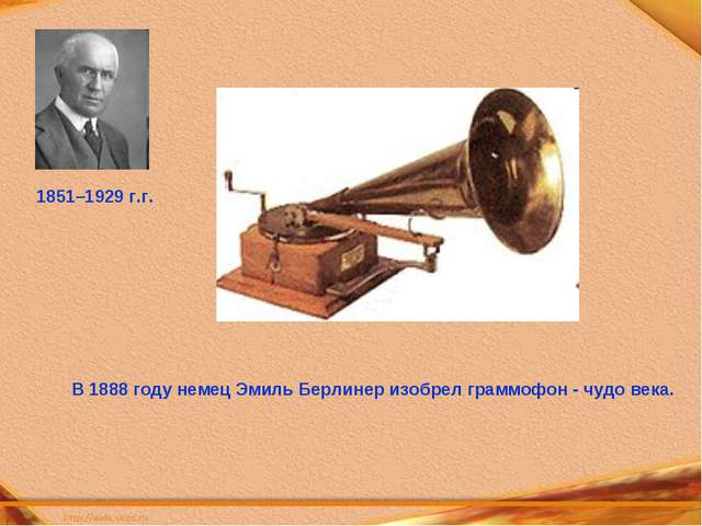 В 1888 году немец Эмиль Берлинер изобрел граммофон - чудо века. 1851–1929 г.г.