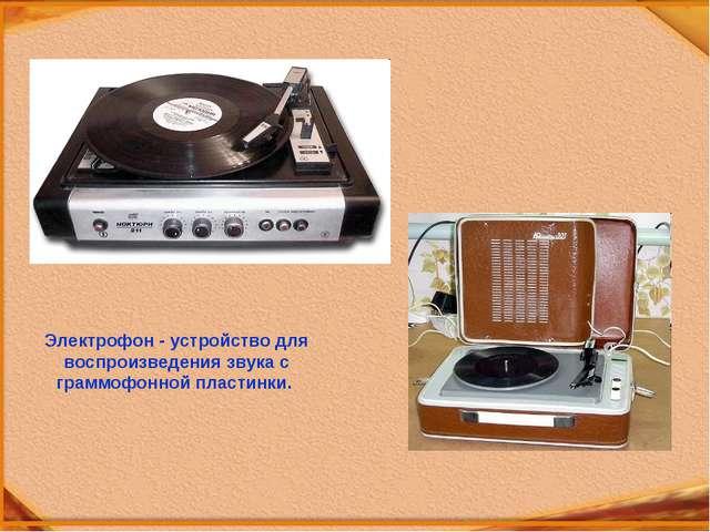 Электрофон - устройство для воспроизведения звука с граммофонной пластинки.