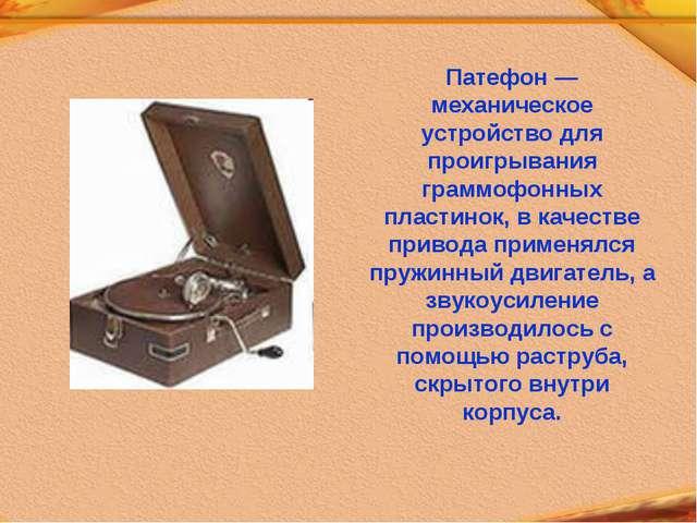 Патефон — механическое устройство для проигрывания граммофонных пластинок, в...