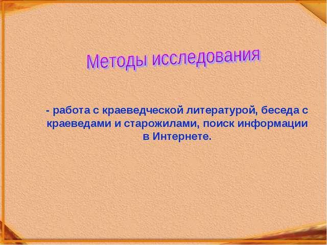 - работа с краеведческой литературой, беседа с краеведами и старожилами, поис...