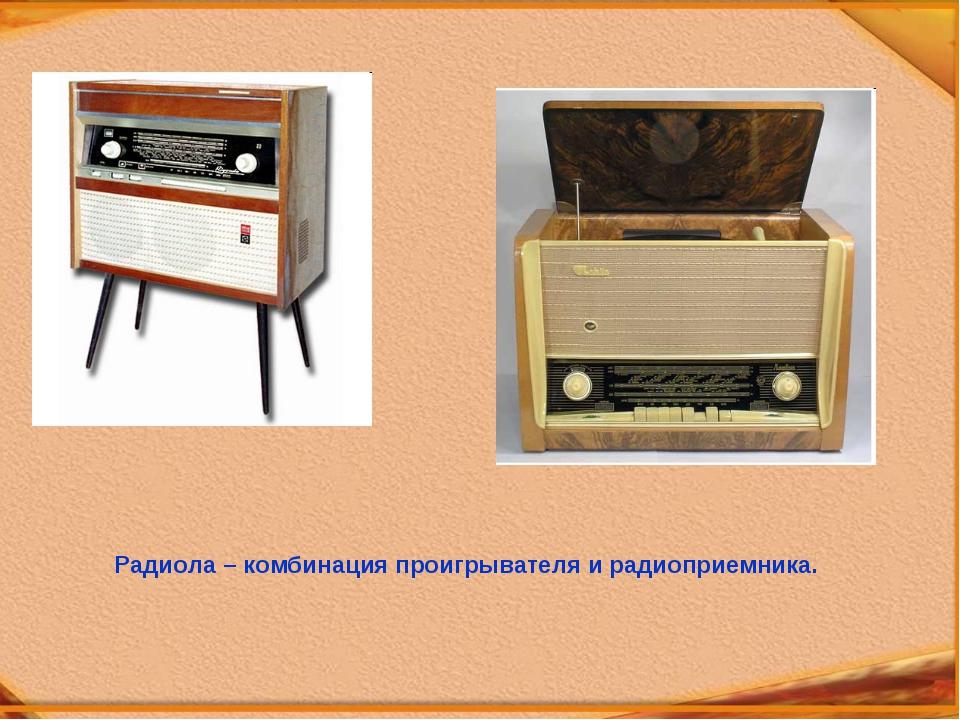 Радиола – комбинация проигрывателя и радиоприемника.