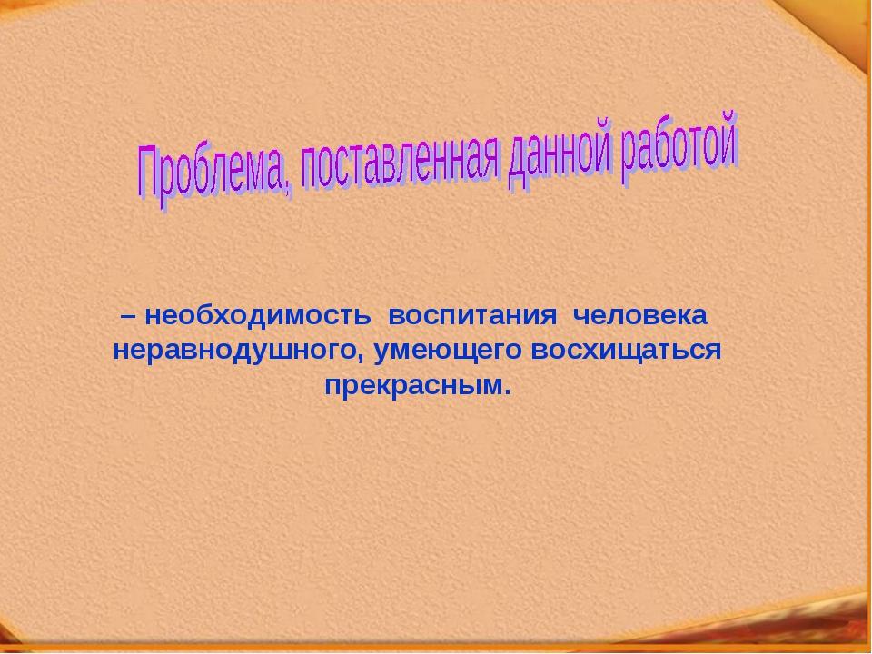 – необходимость воспитания человека неравнодушного, умеющего восхищаться прек...