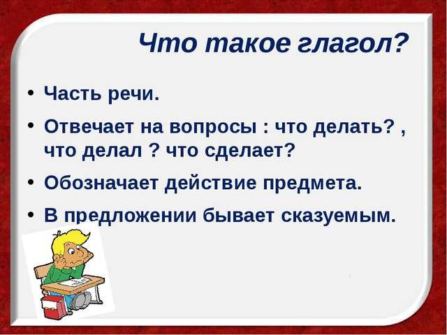 Что такое глагол? Часть речи. Отвечает на вопросы : что делать? , что делал...