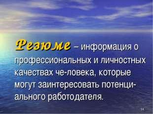 * Резюме – информация о профессиональных и личностных качествах че-ловека, ко