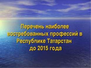 * Перечень наиболее востребованных профессий в Республике Татарстан до 2015 г