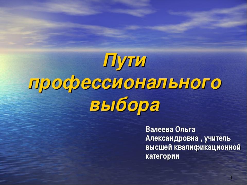 * Пути профессионального выбора Валеева Ольга Александровна , учитель высшей...