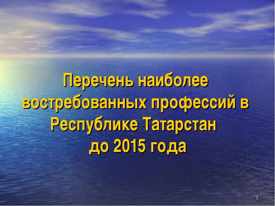* Перечень наиболее востребованных профессий в Республике Татарстан до 2015 г...