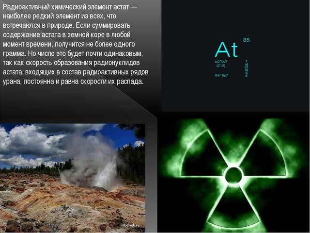 Радиоактивный химический элемент астат — наиболее редкий элемент из всех, что...