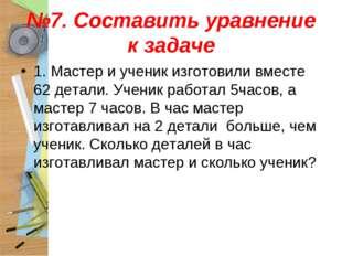 №7. Составить уравнение к задаче 1. Мастер и ученик изготовили вместе 62 дета