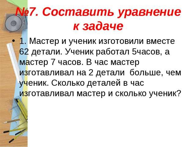 №7. Составить уравнение к задаче 1. Мастер и ученик изготовили вместе 62 дета...