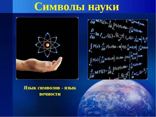 Символы науки Язык символов - язык вечности