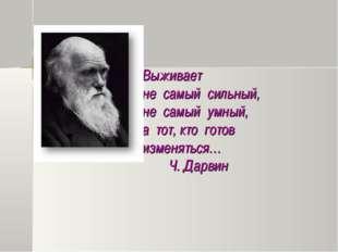 Выживает не самый сильный, не самый умный, а тот, кто готов изменяться… Ч. Д