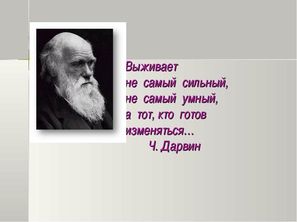 Выживает не самый сильный, не самый умный, а тот, кто готов изменяться… Ч. Д...