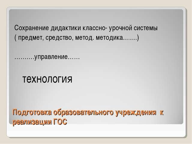 Подготовка образовательного учреждения к реализации ГОС Сохранение дидактики...