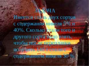 ЗАДАЧА Имеется сталь двух сортов с содержания никеля 5% и 40%. Сколько стали