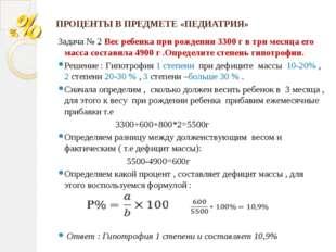 ПРОЦЕНТЫ В ПРЕДМЕТЕ «ПЕДИАТРИЯ» Задача № 2 Вес ребенка при рождении 3300 г в