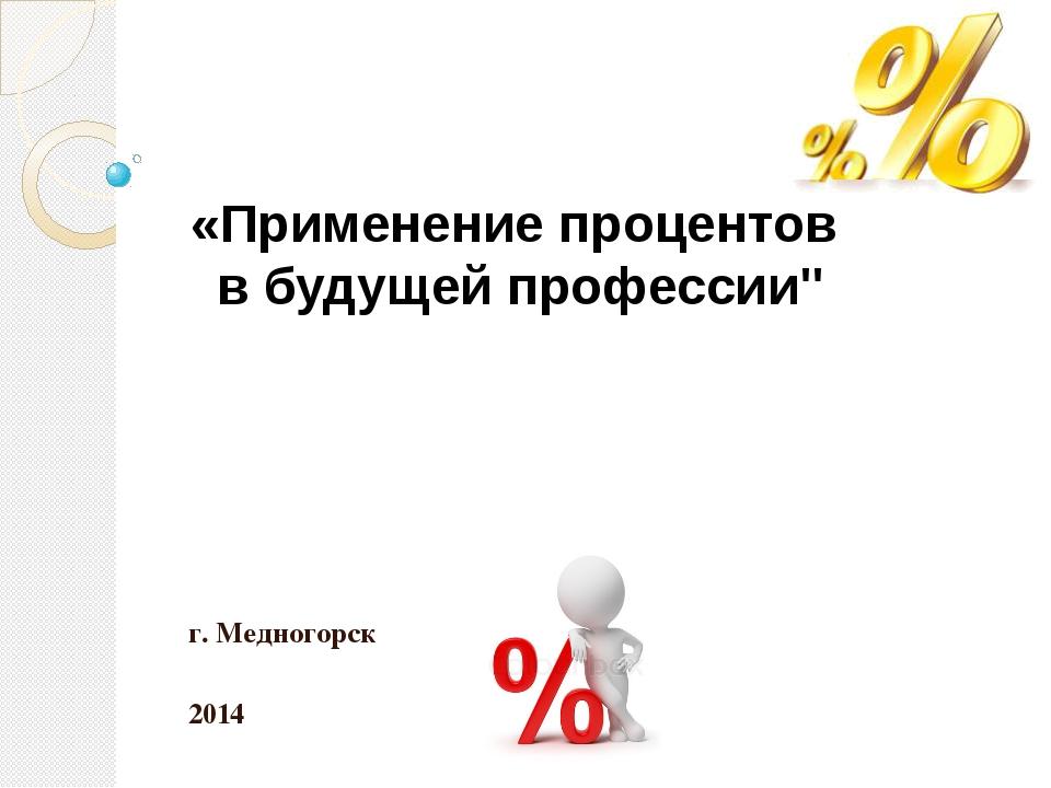 """г. Медногорск 2014 «Применение процентов в будущей профессии"""""""