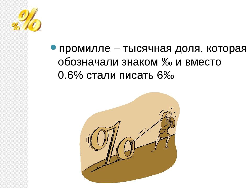 промилле – тысячная доля, которая обозначали знаком ‰ и вместо 0.6% стали пис...