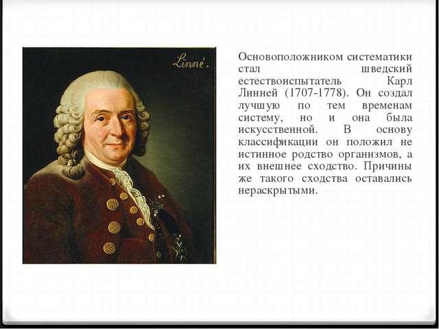 Основоположником систематики стал шведский естествоиспытатель Карл Линней (1...