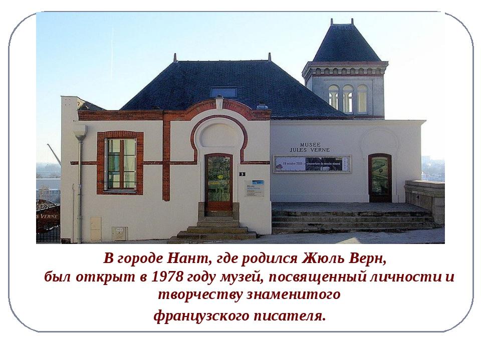 В городе Нант, где родился Жюль Верн, был открыт в 1978 году музей, посвящен...