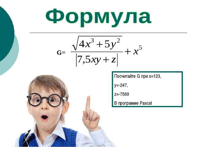 Посчитайте G при x=123, y=-247, z=-7569 В программе Pascal