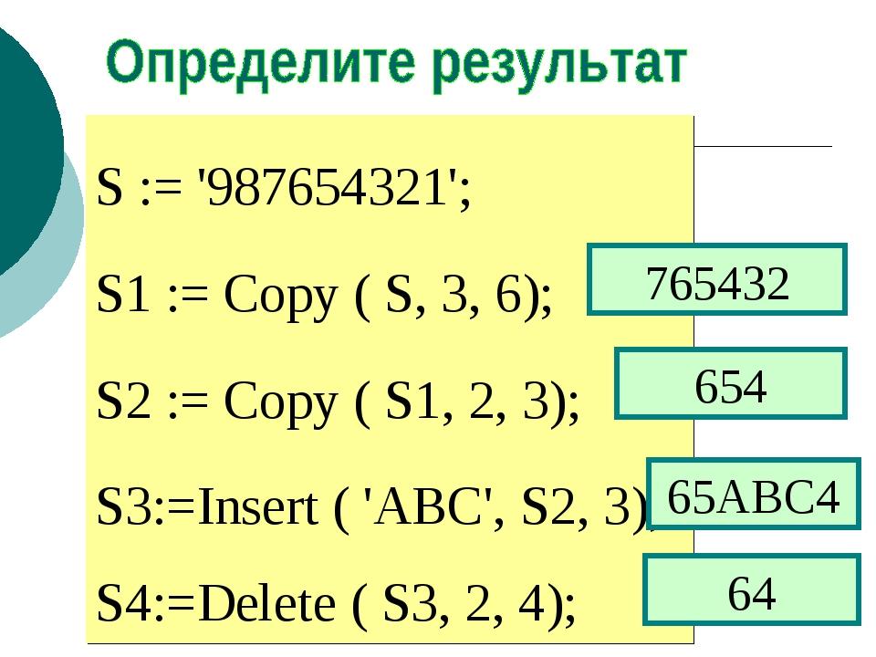S := '987654321'; S1 := Copy ( S, 3, 6); S2 := Copy ( S1, 2, 3); S3:=Insert (...