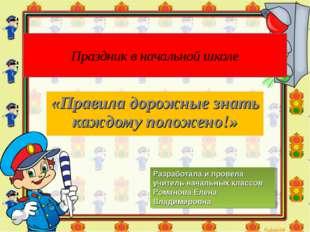 Праздник в начальной школе «Правила дорожные знать каждому положено!» Разрабо