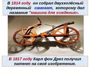 В 1814 году он собрал двухколёсный деревянный самокат, которому дал название