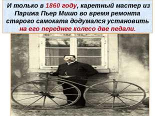 И только в 1860 году, каретный мастер из Парижа Пьер Мишо во время ремонта с