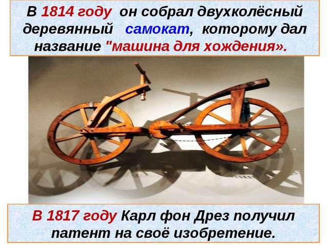 В 1814 году он собрал двухколёсный деревянный самокат, которому дал название...